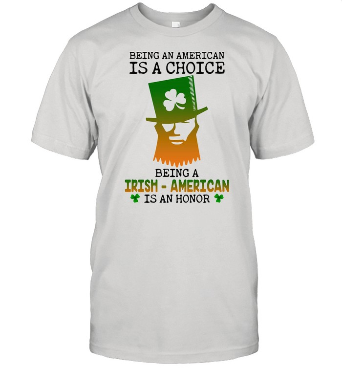 Being An American Is A Choice Being An Irish American Is An Honor St. Paddy's Day shirt Classic Men's T-shirt