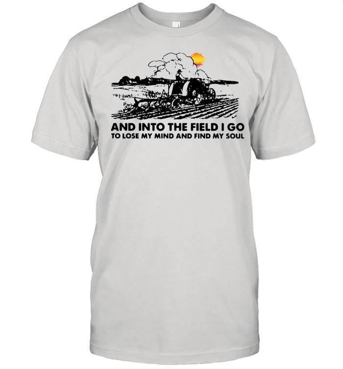 Farmer And Into The Field I Go To Lose My Mind And Find My Soul shirt Classic Men's T-shirt