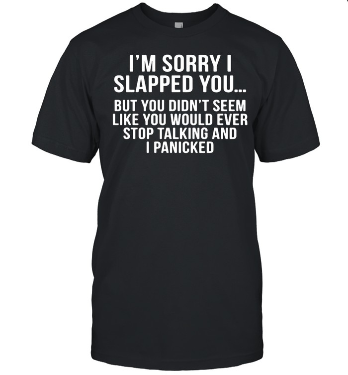 I'm Sorry I Slapped You But You DIdn't Seem Like You Would Ever Stop Talking And I Panicked shirt Classic Men's T-shirt
