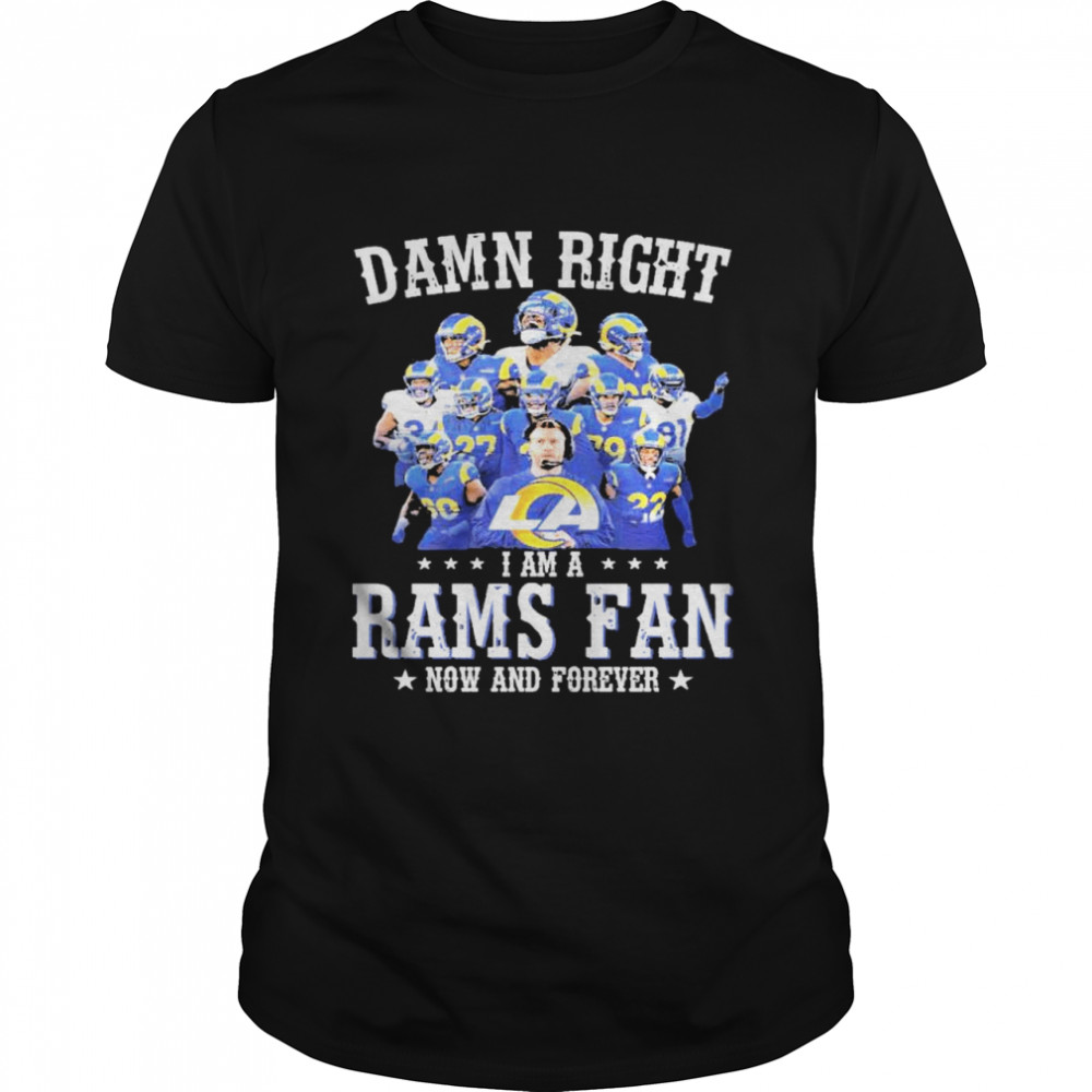 Damn right I am a rams fan now and forever 2021 shirt Classic Men's