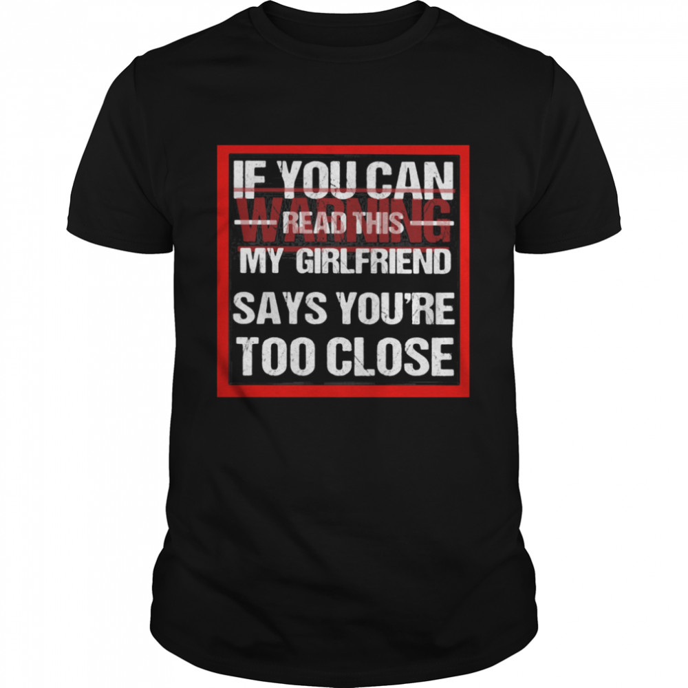 If You Can Read This My Girlfriend Say You're Too Close Warning shirt Classic Men's
