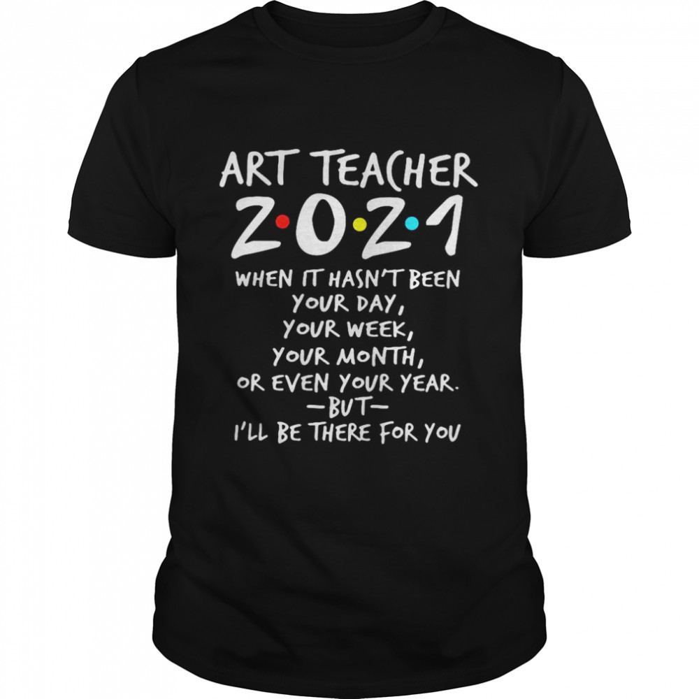 Art Teacher 2021 When It Hasn't Been Your Day Your Week Your Month Or Even Your Year But I'll Be There For You shirt Classic Men's
