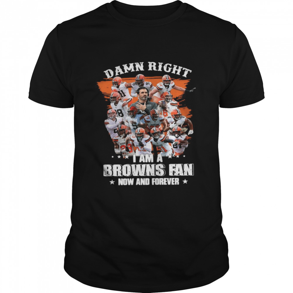 Damn Right Im A Browns Fan Now And Forever 2021 shirt Classic Men's
