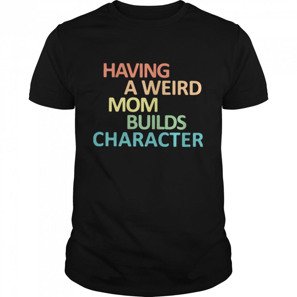 Having A Weird Mom Builds Character shirt Classic Men's
