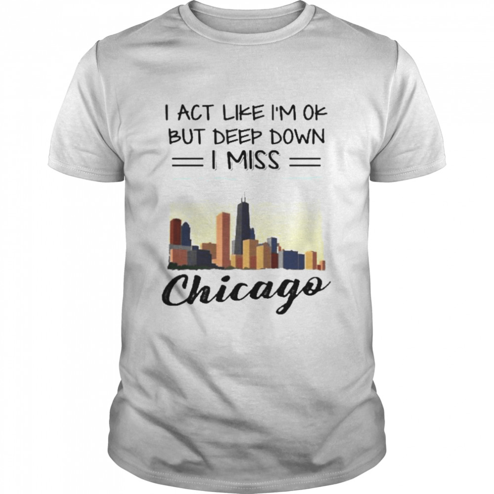 I act like im ok but deep down I miss chicago shirt Classic Men's