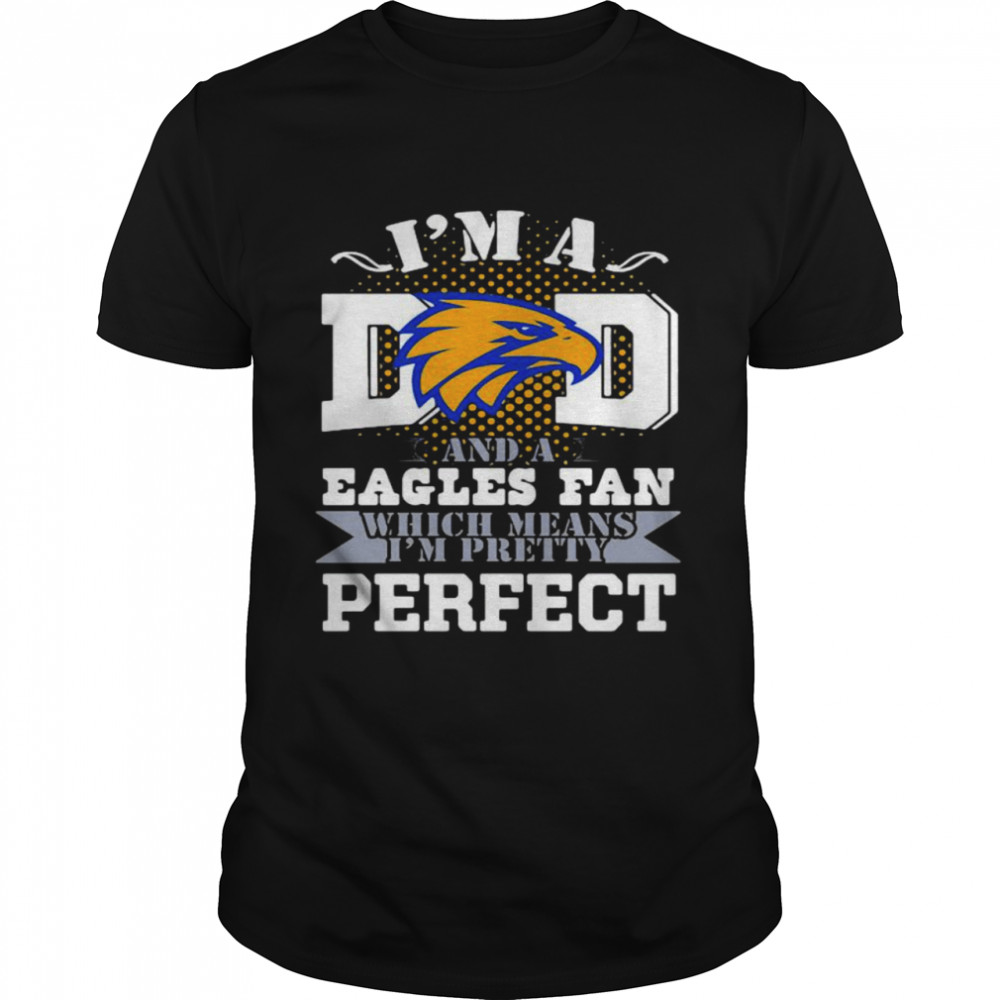 I'm A Dad And A Eagles Fan Which Means I'm Pretty Perfect Football shirt Classic Men's