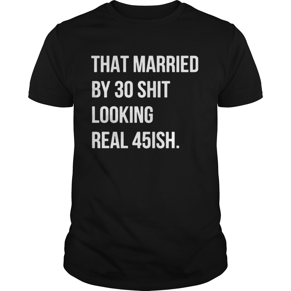 That Married By 30 Shit Looking Real 45ish shirt Classic Men's