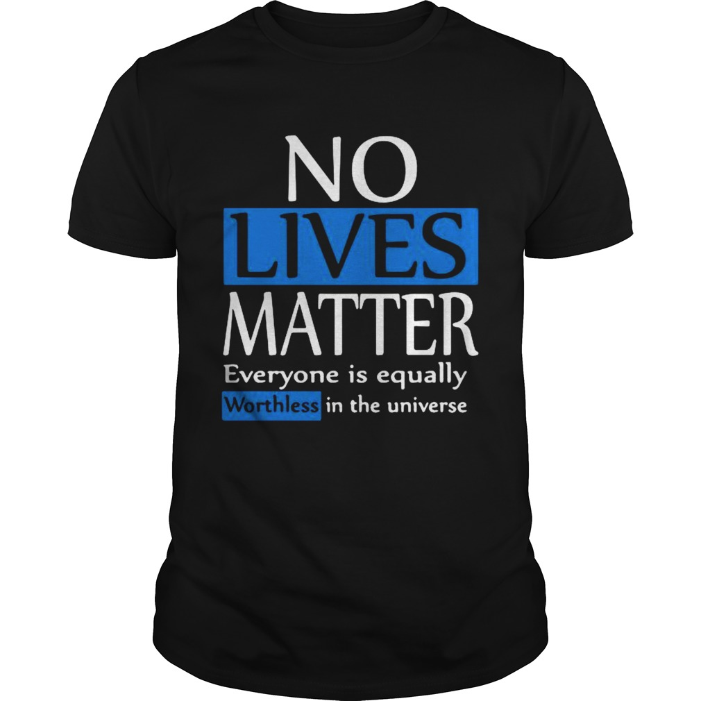 No lives matter everyone is equally worthless in the universe shirt Classic Men's