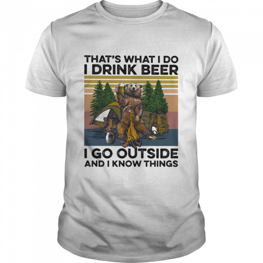 That's What I Do I Drink Beer I Go Outside And I Know Things Bear Camping The Forest Vintage shirt Classic Men's