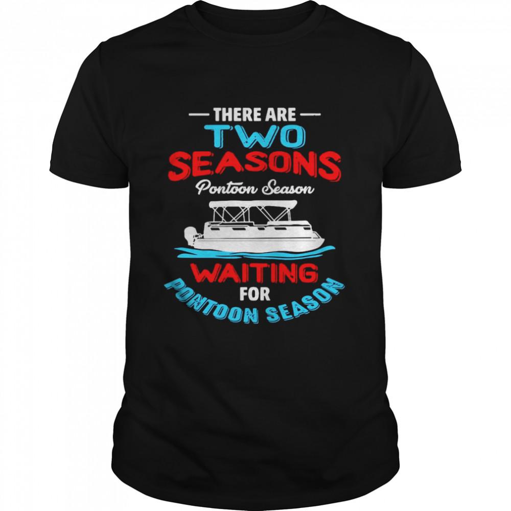 There Are Two Seasons Pontoon Season Waiting For Pontoon Season shirt Classic Men's