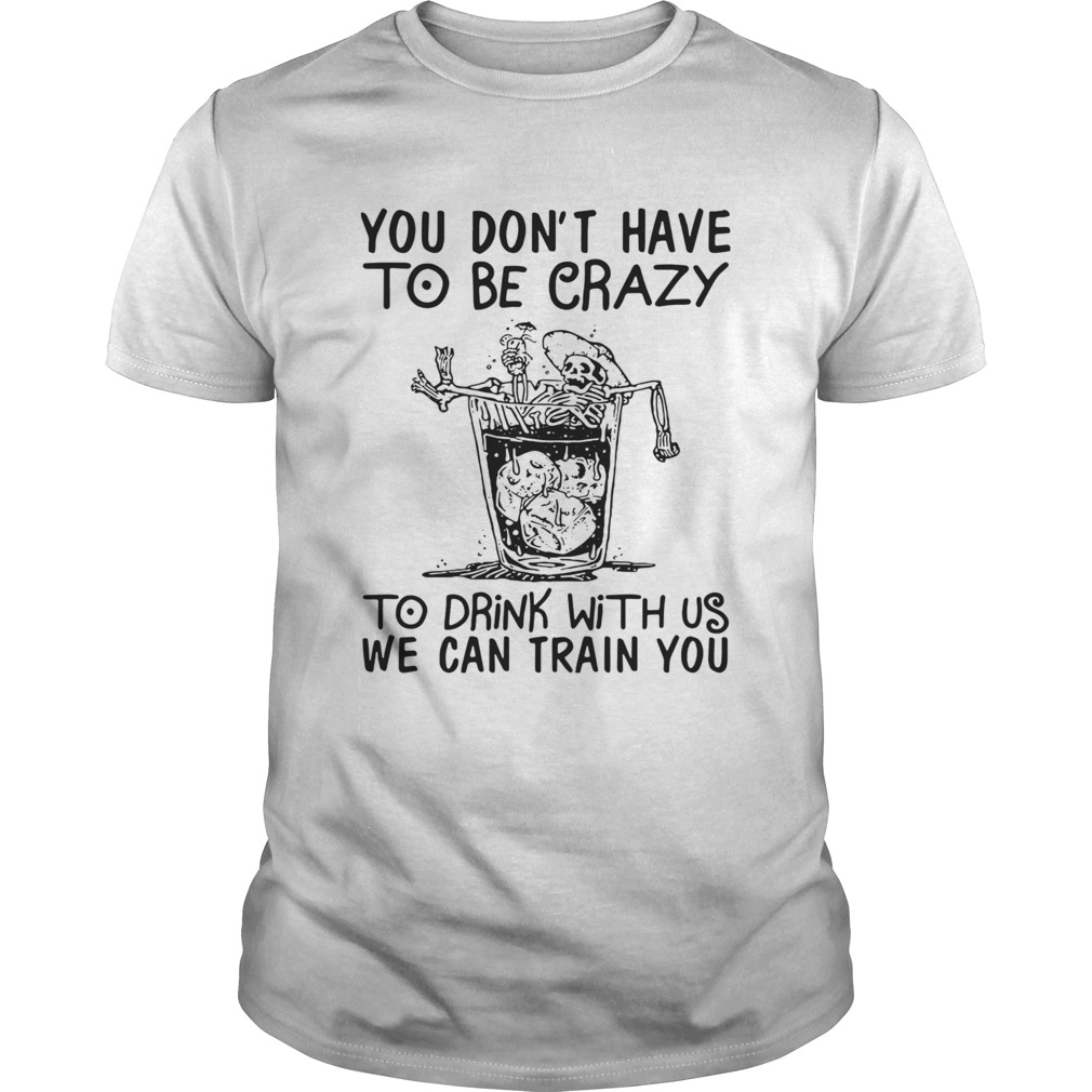 You Dont Have To Be Crazy To Drink With Us We Can Train You shirt Classic Men's