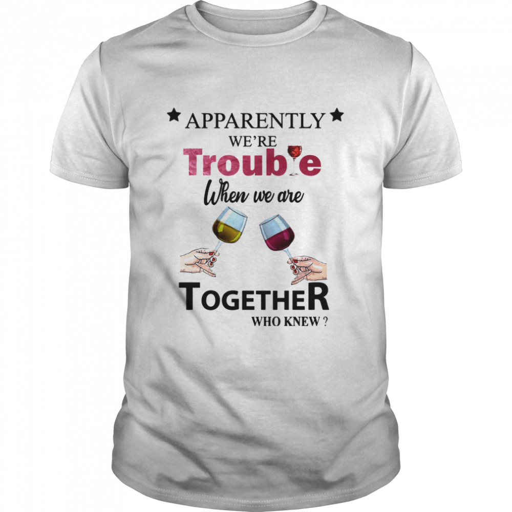 Apparently Were Trouble When We Ride Together Who Knew Wine shirt Classic Men's