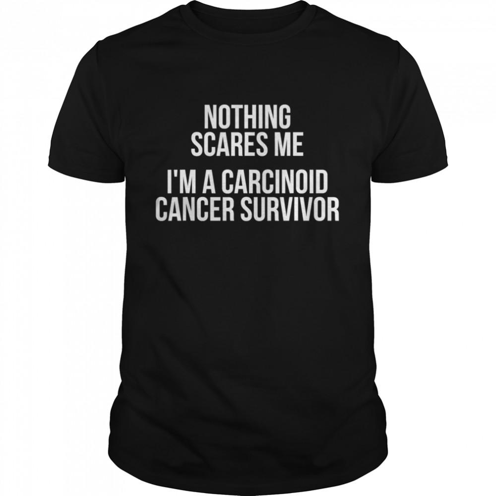 Nothing Sacres Me I'm A Carcinoid Cancer Survivor shirt Classic Men's