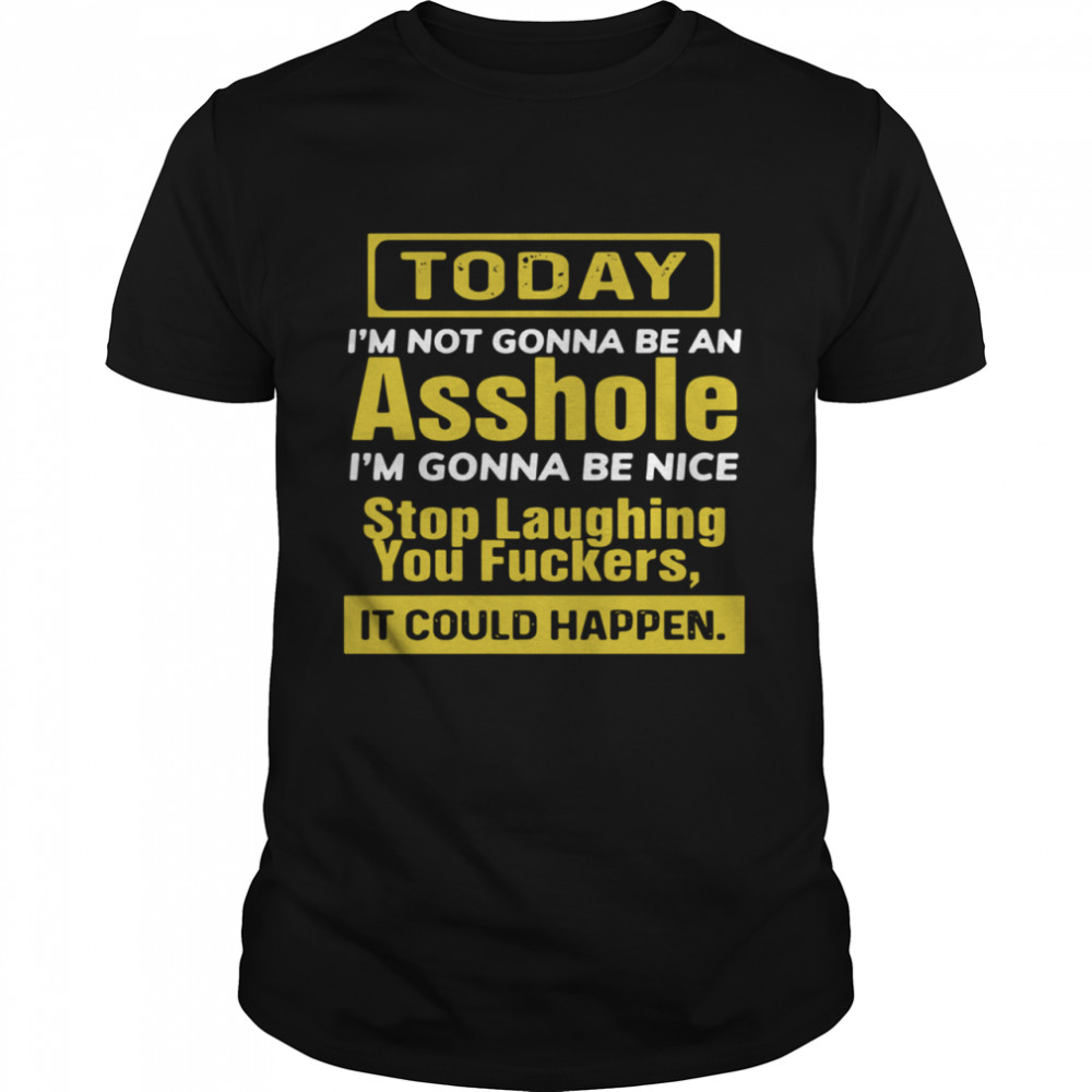 Today I'm Not Gonna Be An Asshole I'm Gonna Be Nice Stop Laughing You Fuckers shirt Classic Men's