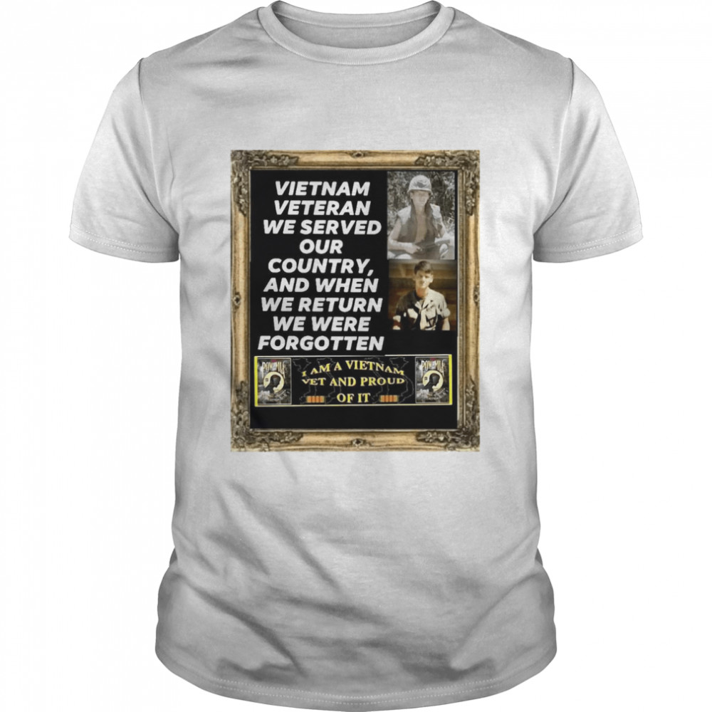 Vietnam Veteran We Served Our Country And When We Return We Were Forgotten shirt Classic Men's