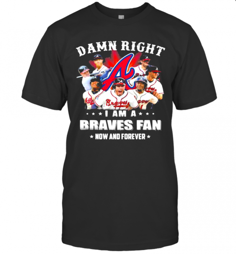 Damn Right I Am A Braves Fan Now And Forever shirt Classic Men's