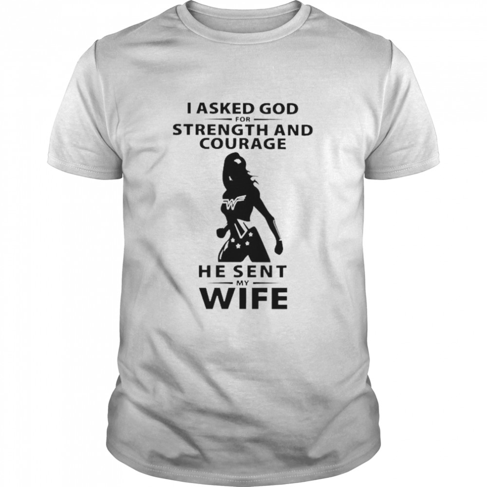 I asked God for strength and courage he sent my wife shirt Classic Men's