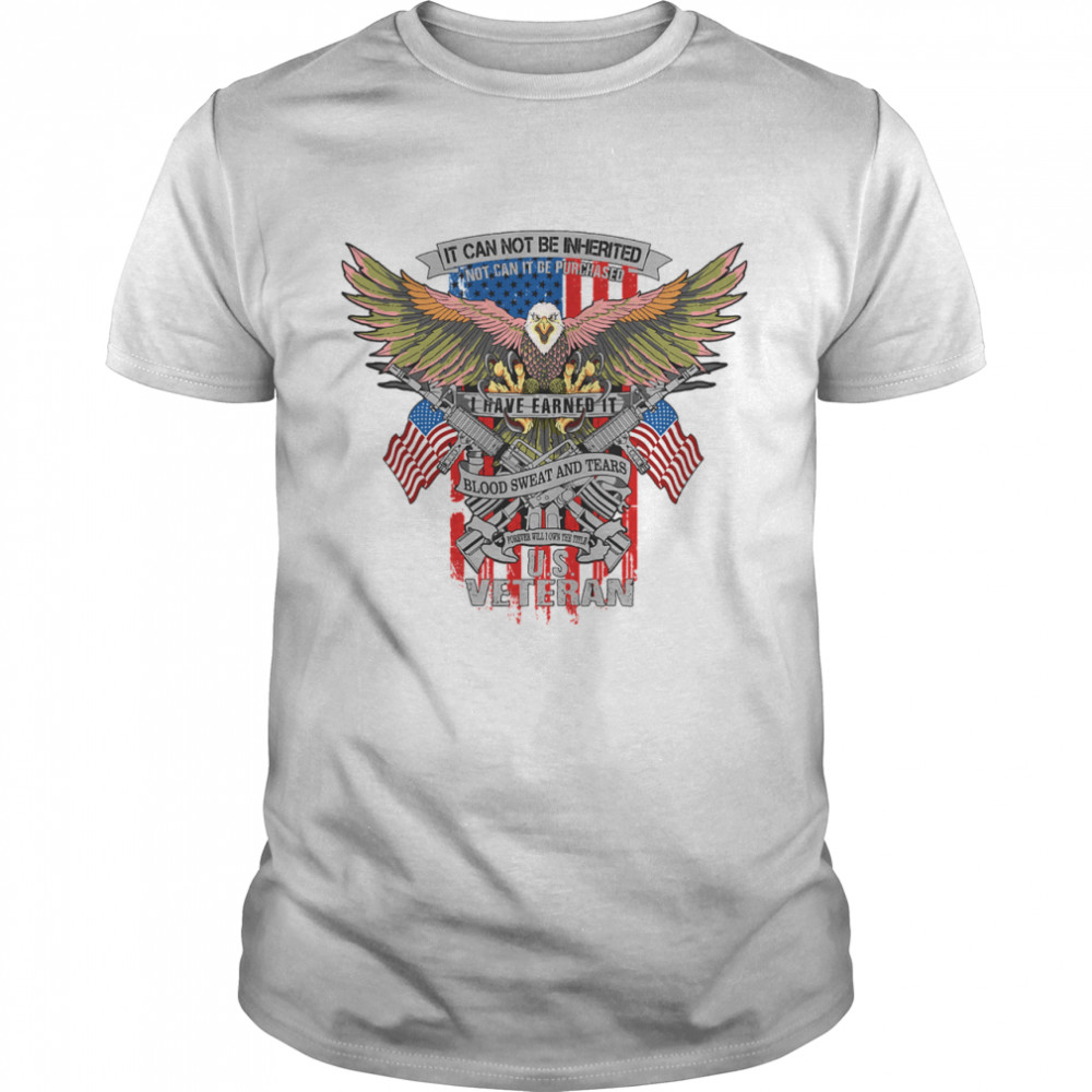 It Can Not Be Inierited Not Can It Be Purchased I Have Earned It Blood Sweat And Tears Veterans Day Eagle Veteran Emblem shirt Classic Men's