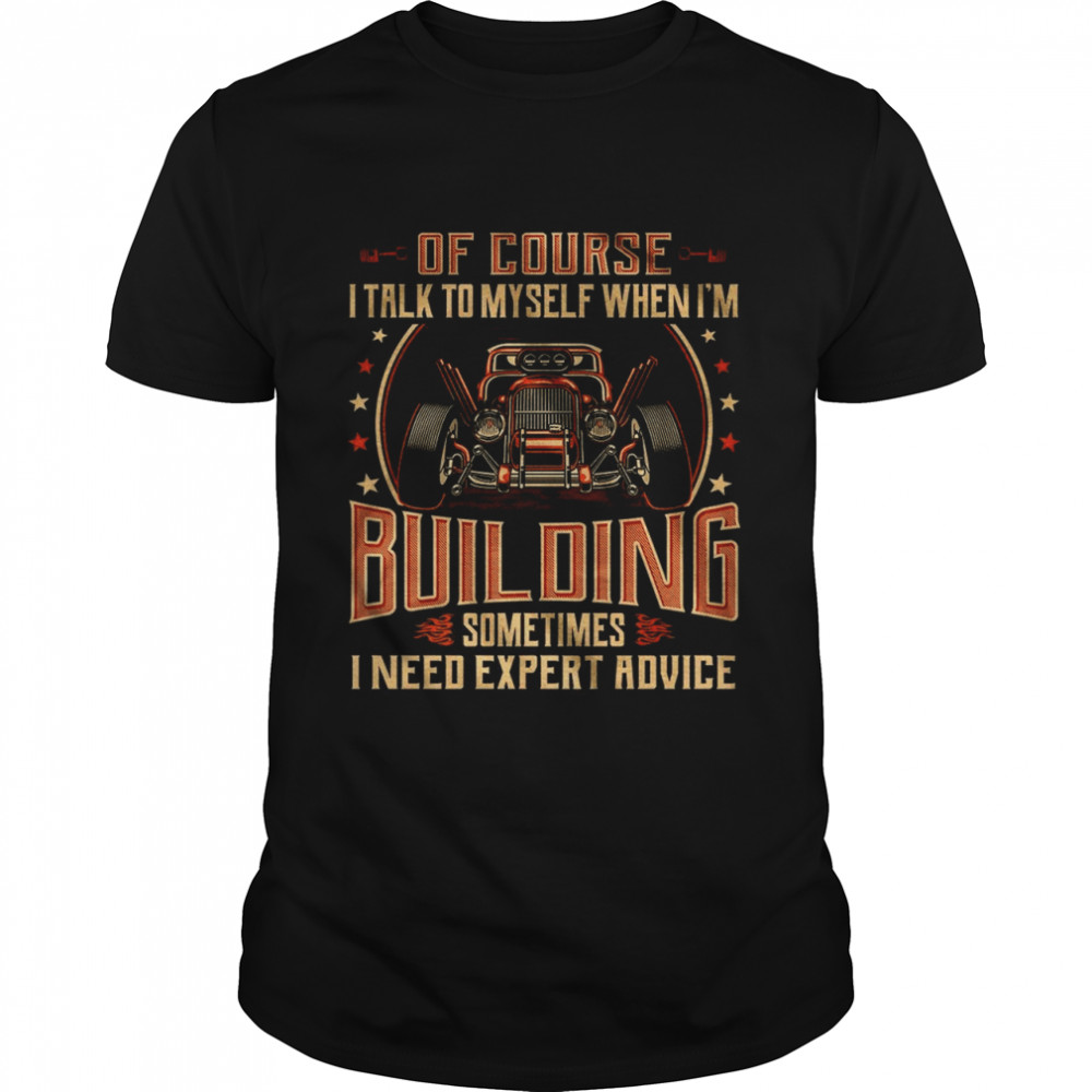 Of Course I Talk To Myself When Im Building Sometimes I Need Expert Advice shirt Classic Men's
