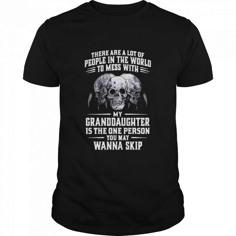Skulls There Are A Lot Of People In The World To Mess With My Granddaughter Is The One Person shirt Classic Men's