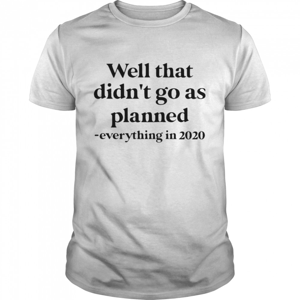 Well That Didn't Go As Planned Everything In 2020 shirt Classic Men's