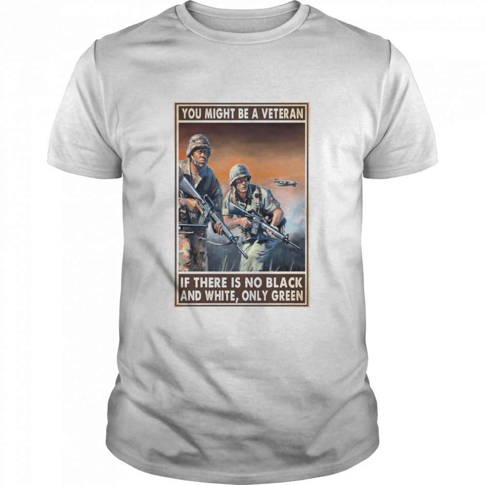You might be a veteran if there is no black and white only green shirt Classic Men's