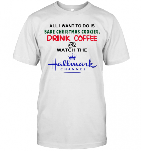 All I Want To Do Is Bake Christmas Cookies Drink Coffee And Watch The Hallmark Channel shirt Classic Men's