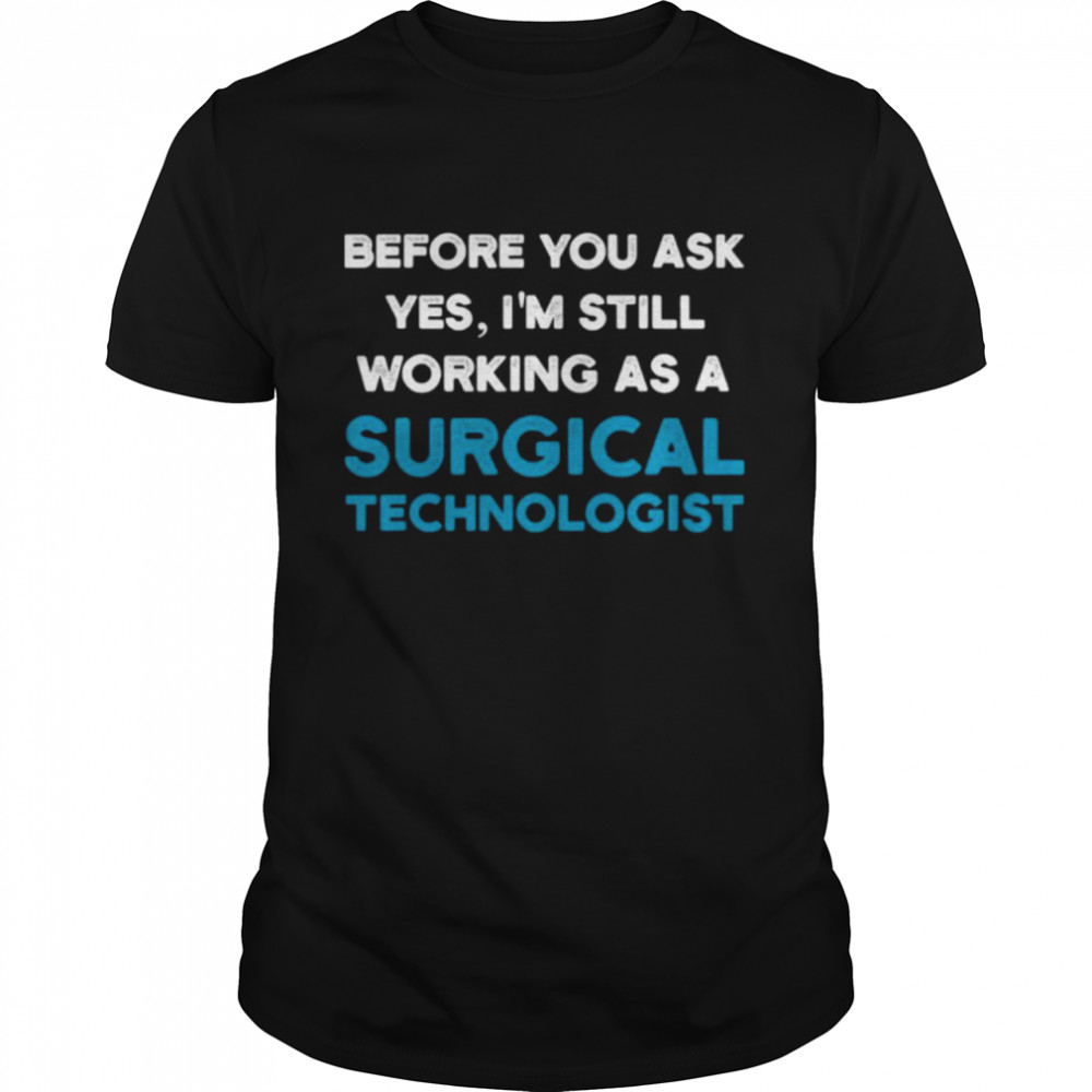 Before you ask yes im still working as a surgical technologist ask scrub tech shirt Classic Men's