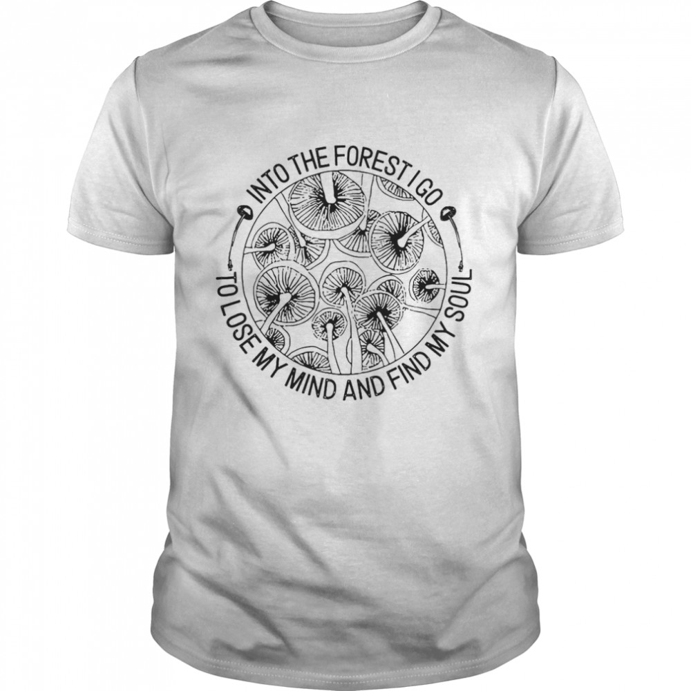 Mushroom Into The Forest I Go To Lose My Mind And Find My Soul shirt Classic Men's