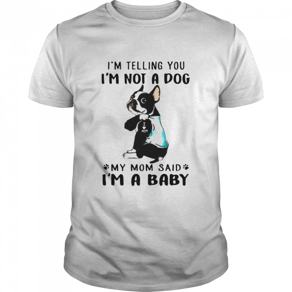 Boston Terrier I'm Telling You I'm Not A Dog My Mom Said I'm A Baby shirt Classic Men's
