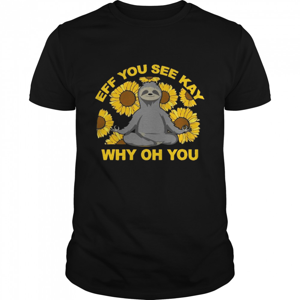 Eff You See Kay Why Oh You Sloth Sunflowers Yoga shirt Classic Men's