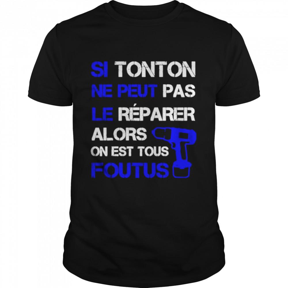 Si Tonton Ne Peut Pas Le Reparer Alors On Est Tous Foutus shirt Classic Men's