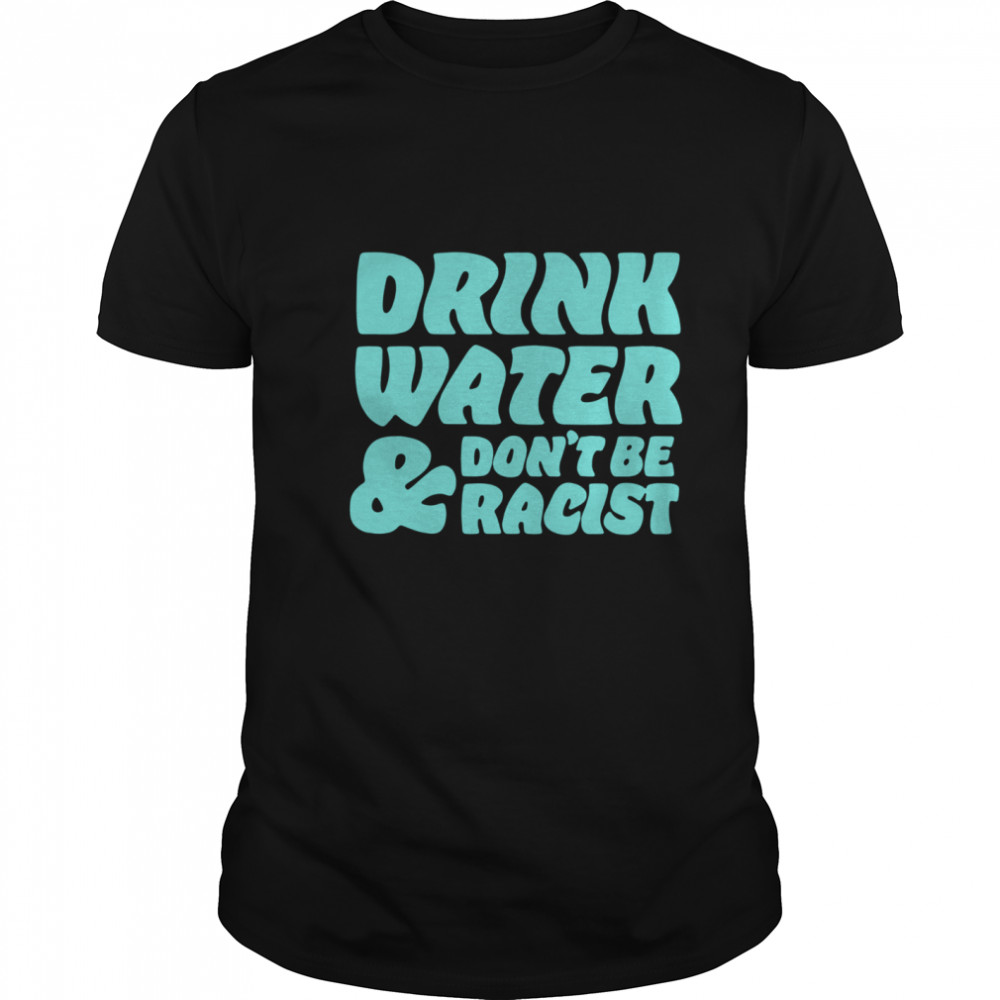 Drink Water Don't Be Racist shirt Classic Men's