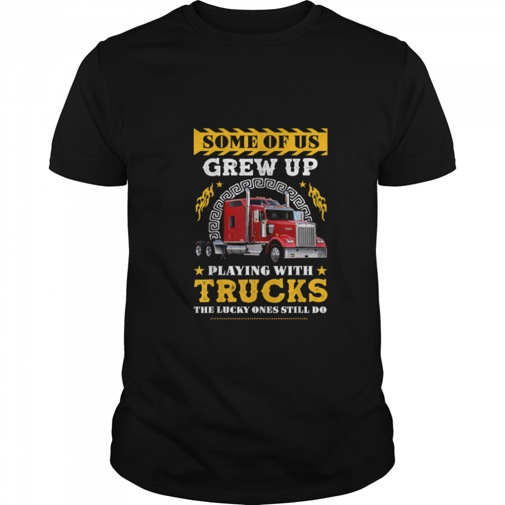 Some of Us grew Up Playing With Trucks Lucky One Still Do shirt Classic Men's