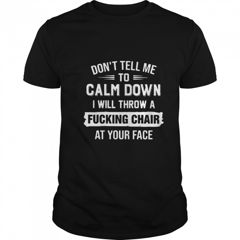 Dont Tell Me To Calm Down I Will Calm Down I Will Throw A Fucking Chair At Your Face shirt Classic Men's