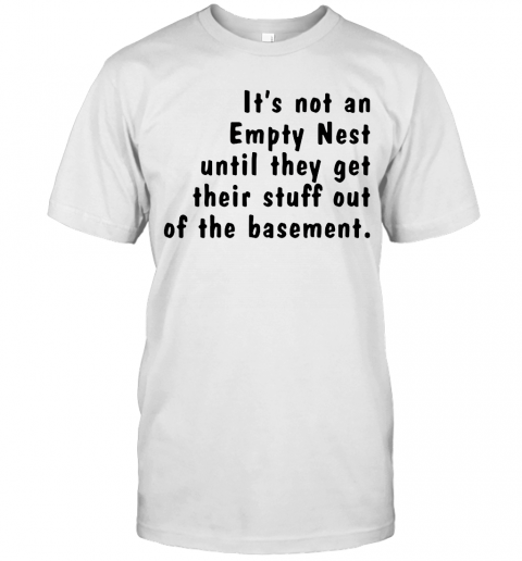 Its Not An Empty Nest Until They Get Their Stuff Out Of The Basement shirt Classic Men's