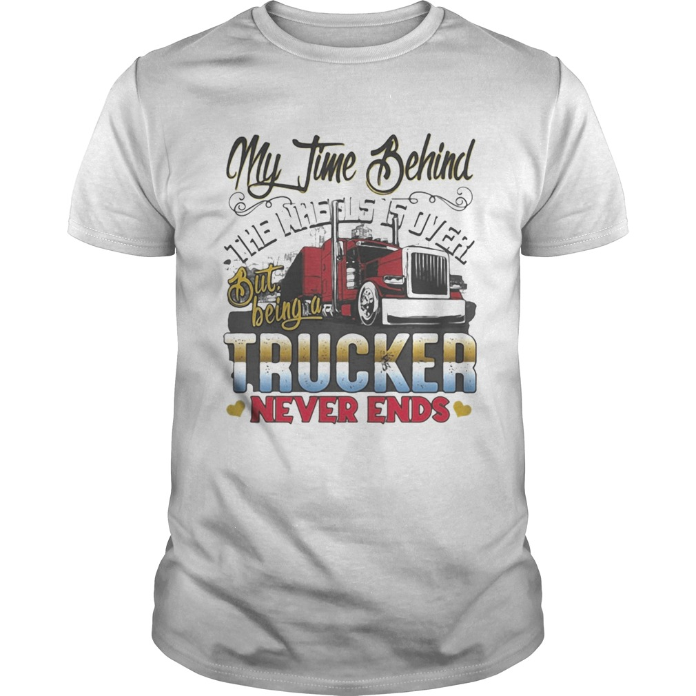 My Time Behind The Wheels Is Over But Being A Trucker Never Ends shirt Classic Men's