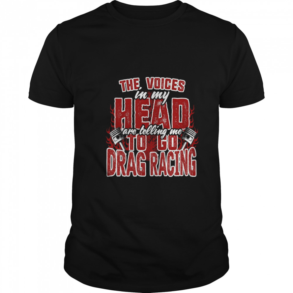 The Voices In My Head Are Telling Me To Go Drag Racing shirt Classic Men's