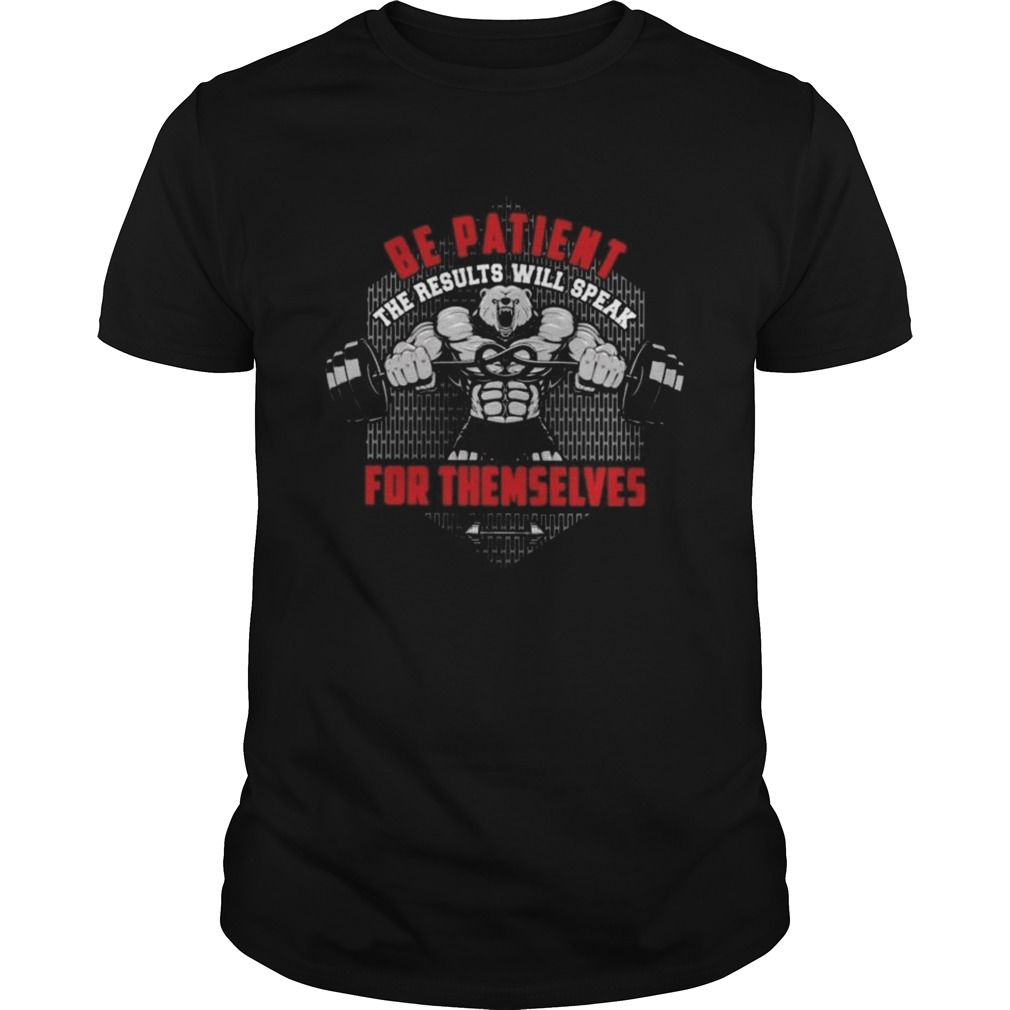Be Patient The Results Will Speak For Themselves shirt Classic Men's