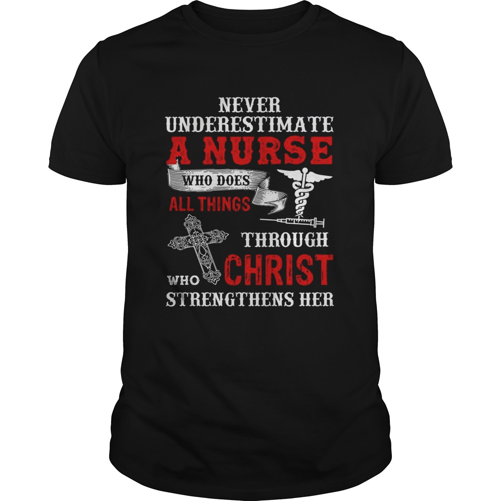 Never Underestimate A Nurse Who Does All Things Through Who Christ Strengthens Her shirt Classic Men's