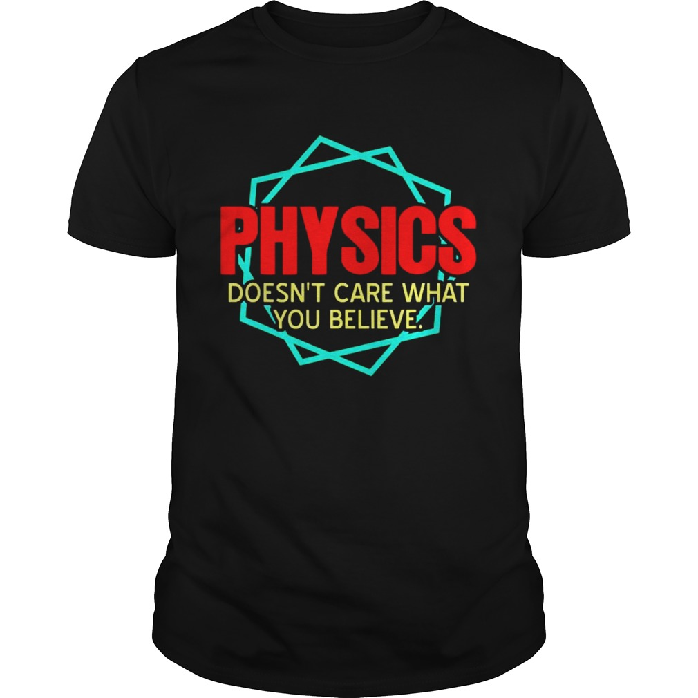 Physics Doesnt Care What You Believe shirt Classic Men's
