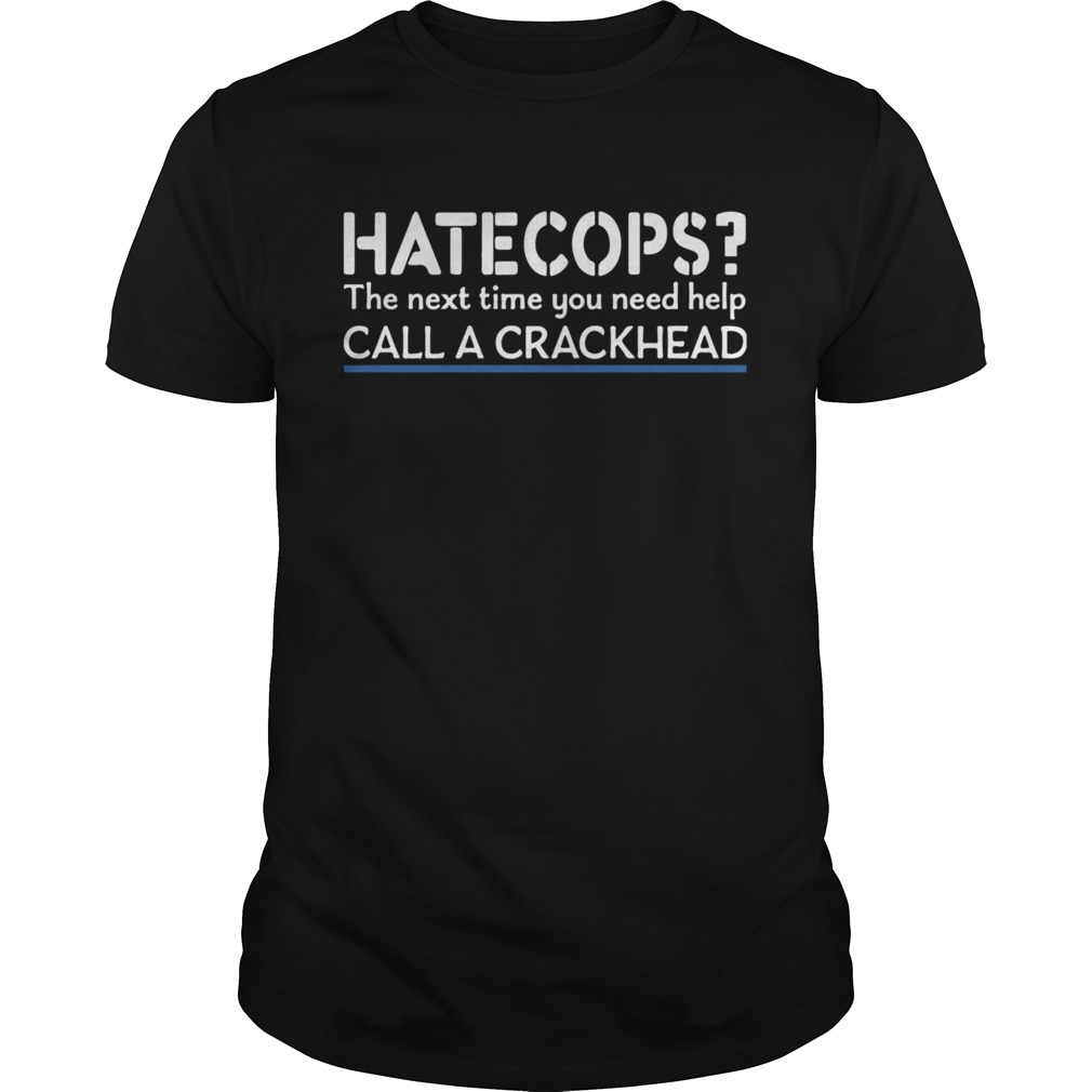 Hate Cops The Nest Time You Need Help Call A Crackhead shirt Classic Men's