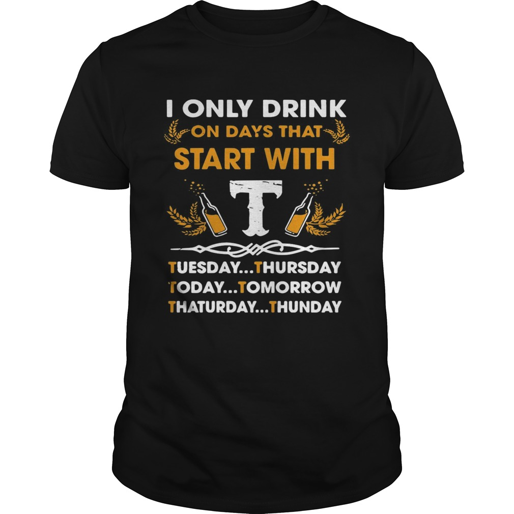 I Only Drink On Days That Start With Tuesday Thursday Today Tomorrow Saturday Thunder shirt Classic Men's