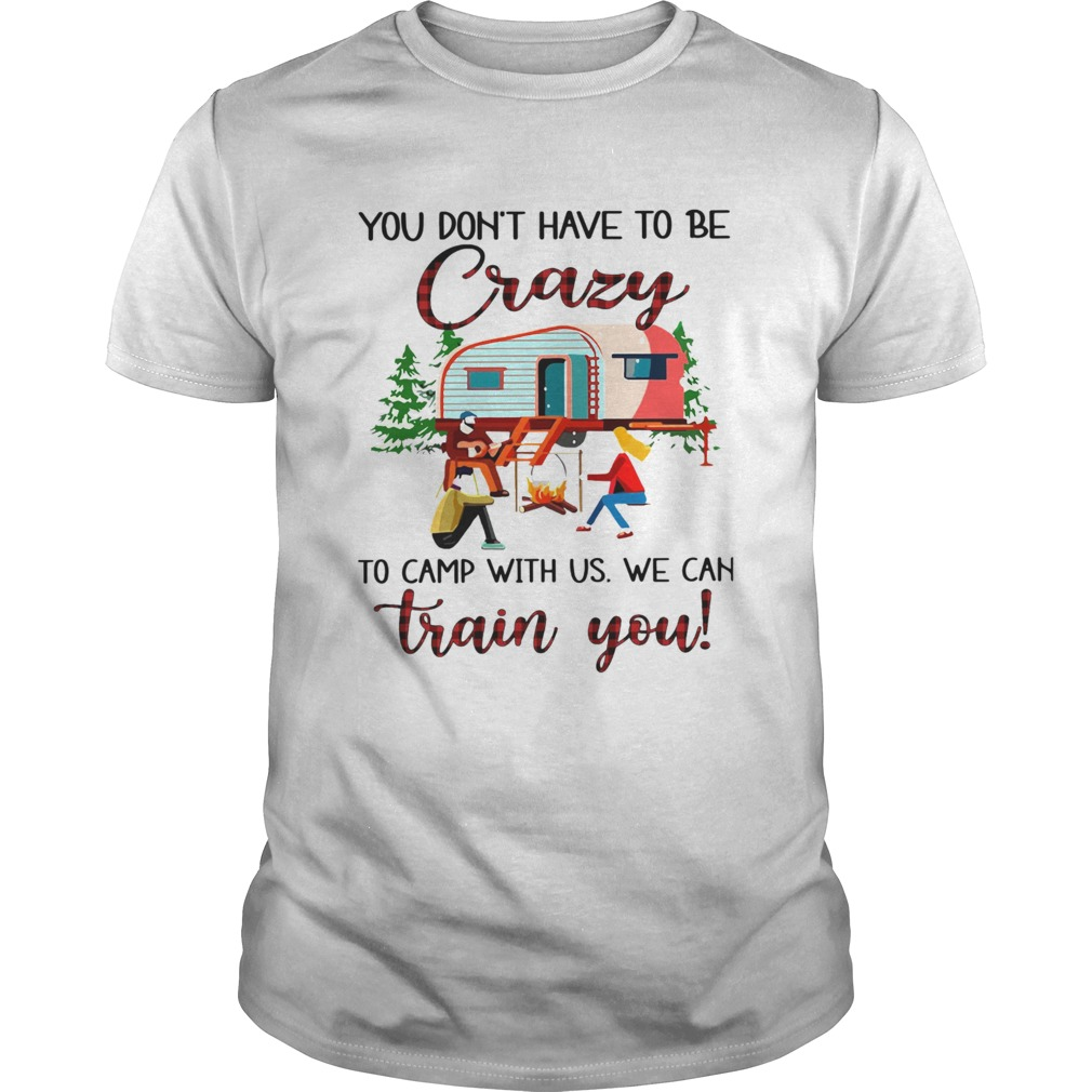 You Dont Have To Be Crazy To Camp With Us We Can Train You shirt Classic Men's