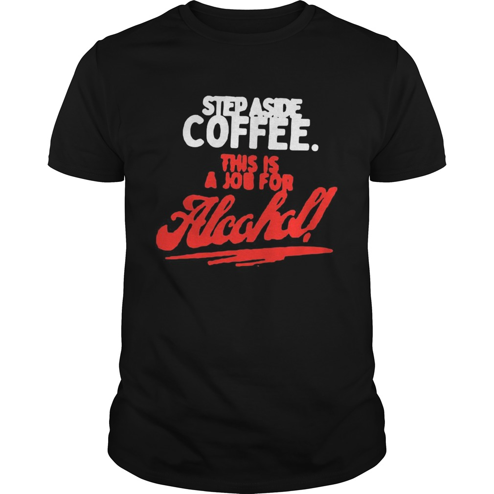 Step Aside Coffee This Is A Job For Alcohol shirt Classic Men's
