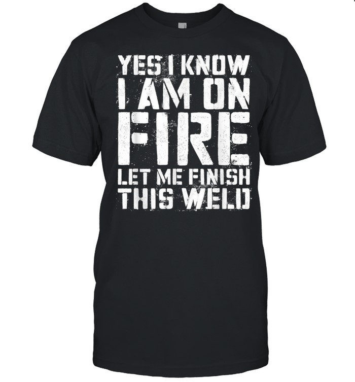 Yes I Know Im On Fire Let Me Finish This Weld shirt Classic Men's T-shirt