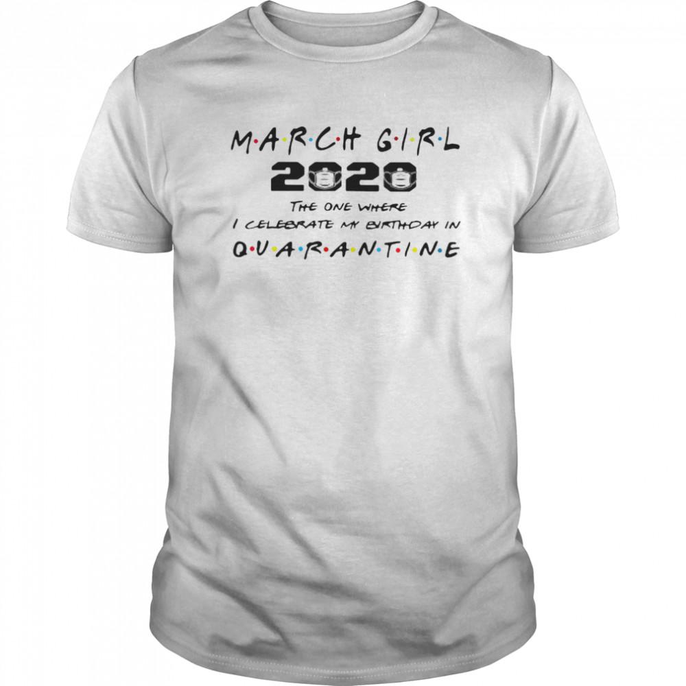 March Girl 2020 The One Where I Celebrate My Birthday Quarantine COVID 19 shirt Classic Men's