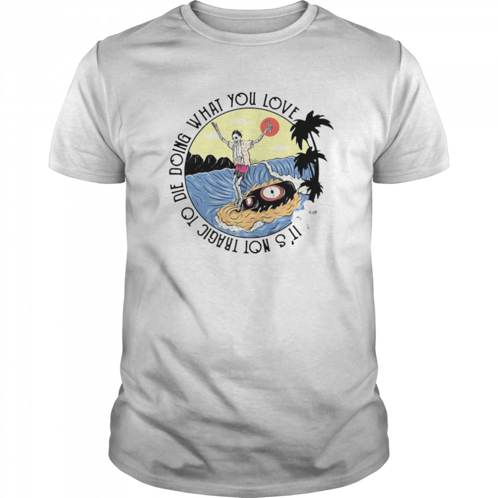 Surfing And Beer It's Not Tragic To Die Doing What You Love shirt Classic Men's