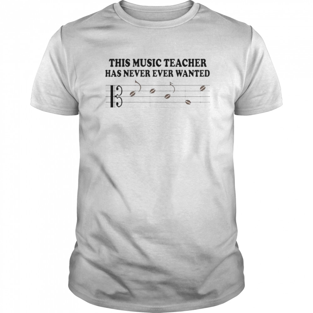 This Music Teacher Has Never Ever Wanted shirt Classic Men's
