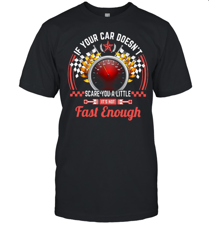 Drag Racing If Your Car Doesn't Scare You A Little Fast Enough shirt Classic Men's T-shirt